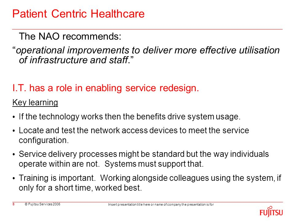 © Fujitsu Services 2006 Insert presentation title here or name of company the presentation is for 8 Patient Centric Healthcare The NAO recommends: operational improvements to deliver more effective utilisation of infrastructure and staff. I.T.