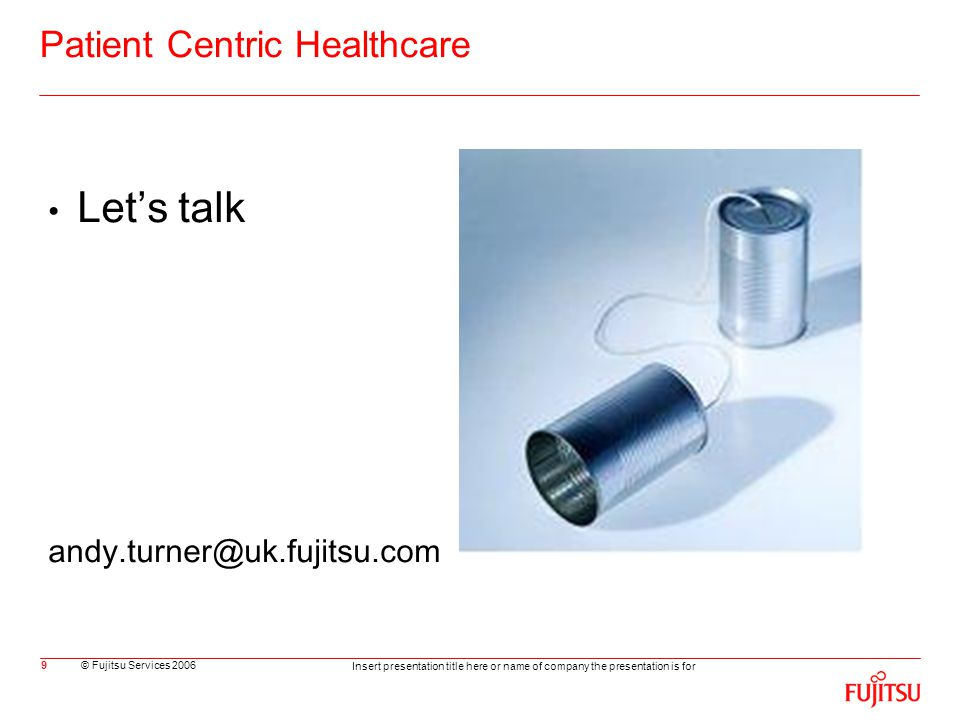 © Fujitsu Services 2006 Insert presentation title here or name of company the presentation is for 9 Patient Centric Healthcare Let's talk andy.turner@uk.fujitsu.com