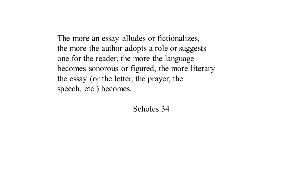 The more an essay alludes or fictionalizes, the more the author adopts a role or suggests one for the reader, the more the language becomes sonorous o