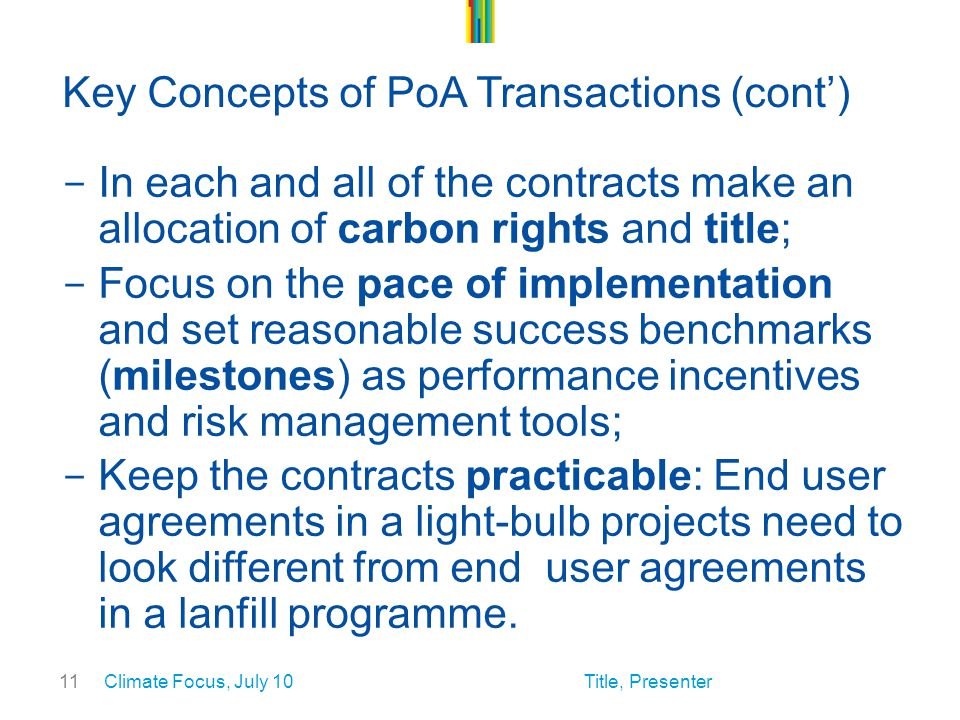 11 Key Concepts of PoA Transactions (cont') - In each and all of the contracts make an allocation of carbon rights and title; - Focus on the pace of implementation and set reasonable success benchmarks (milestones) as performance incentives and risk management tools; - Keep the contracts practicable: End user agreements in a light-bulb projects need to look different from end user agreements in a lanfill programme.