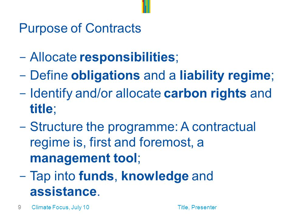 9 Purpose of Contracts - Allocate responsibilities; - Define obligations and a liability regime; - Identify and/or allocate carbon rights and title; - Structure the programme: A contractual regime is, first and foremost, a management tool; - Tap into funds, knowledge and assistance.