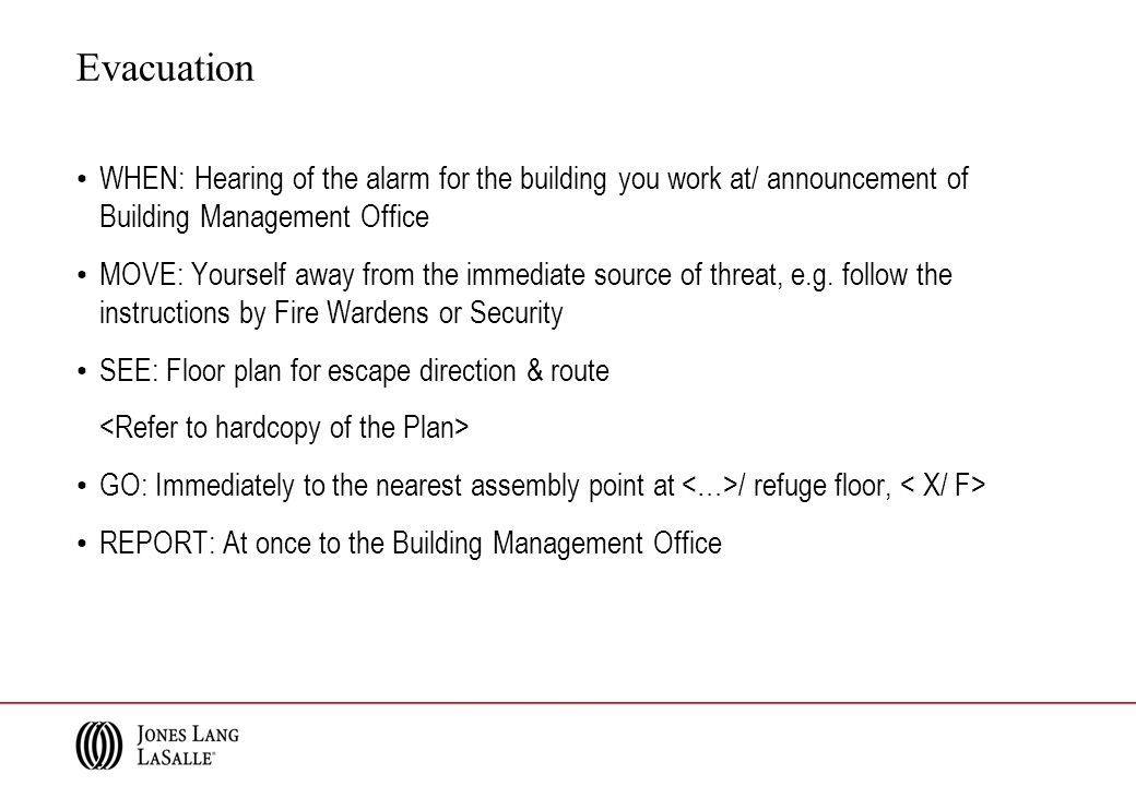 WHEN: Hearing of the alarm for the building you work at/ announcement of Building Management Office MOVE: Yourself away from the immediate source of t