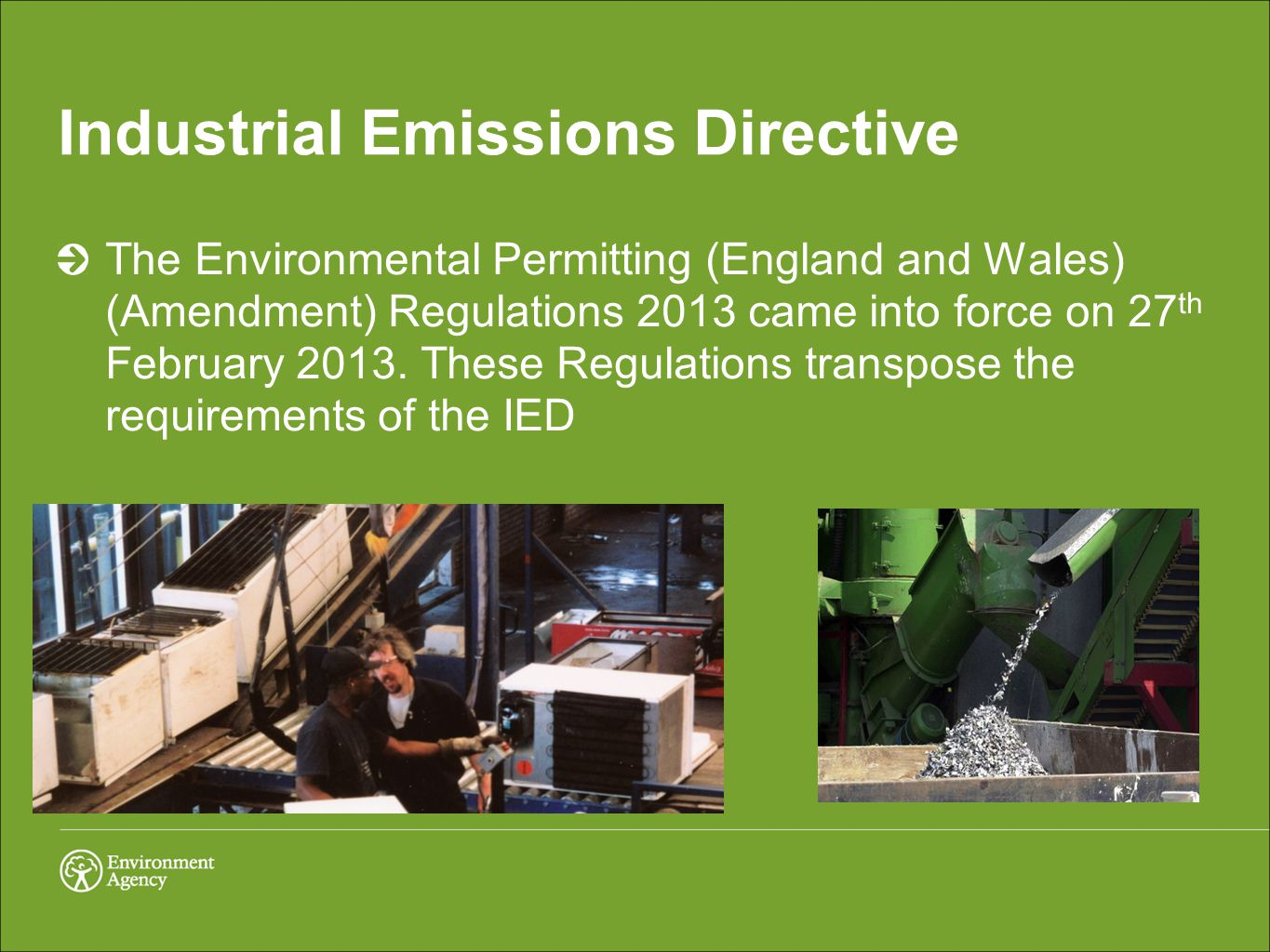 Industrial Emissions Directive This will replace 7 existing Directives (IPPC, Large Combustion Plant, Waste Incineration, Titanium Dioxide (3 directives) and Solvent Emissions) This will be implemented through the revised EPR IED will have new requirements on the installations the EA permit and will lead to a number of new EPR installations