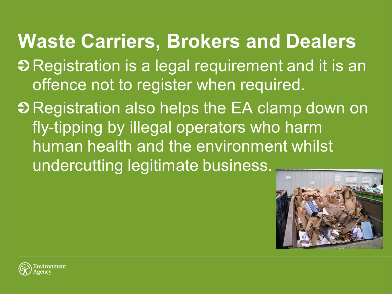 Further details: http://www.environment- agency.gov.uk/business/topics/waste/141552.aspx http://www.environment- agency.gov.uk/business/topics/waste/141552.aspx (Packaging) http://www.environment- agency.gov.uk/business/sectors/wastecarriers.aspx http://www.environment- agency.gov.uk/business/sectors/wastecarriers.aspx (Waste Carriers/Brokers and Dealers) http://www.environment-agency.gov.uk/business/145770.aspx http://www.environment-agency.gov.uk/business/145770.aspx (IED)