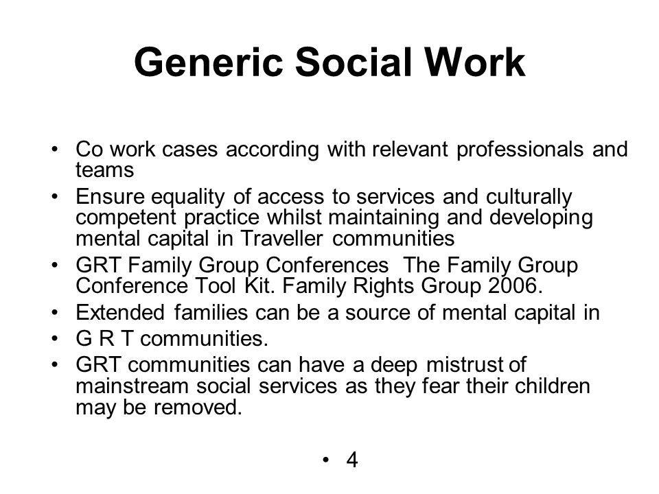 Generic Social Work Co work cases according with relevant professionals and teams Ensure equality of access to services and culturally competent practice whilst maintaining and developing mental capital in Traveller communities GRT Family Group Conferences The Family Group Conference Tool Kit.