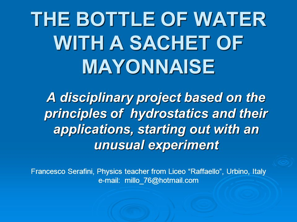 THE BOTTLE OF WATER WITH A SACHET OF MAYONNAISE A disciplinary project based on the principles of hydrostatics and their applications, starting out with an unusual experiment Francesco Serafini, Physics teacher from Liceo Raffaello , Urbino, Italy e-mail: millo_76@hotmail.com