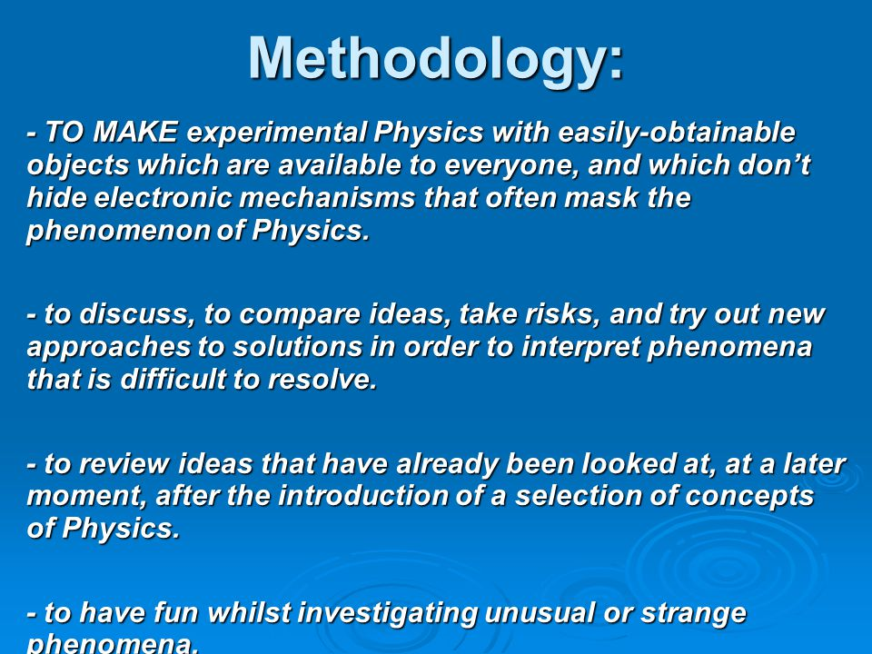 Methodology: - TO MAKE experimental Physics with easily-obtainable objects which are available to everyone, and which don't hide electronic mechanisms that often mask the phenomenon of Physics.