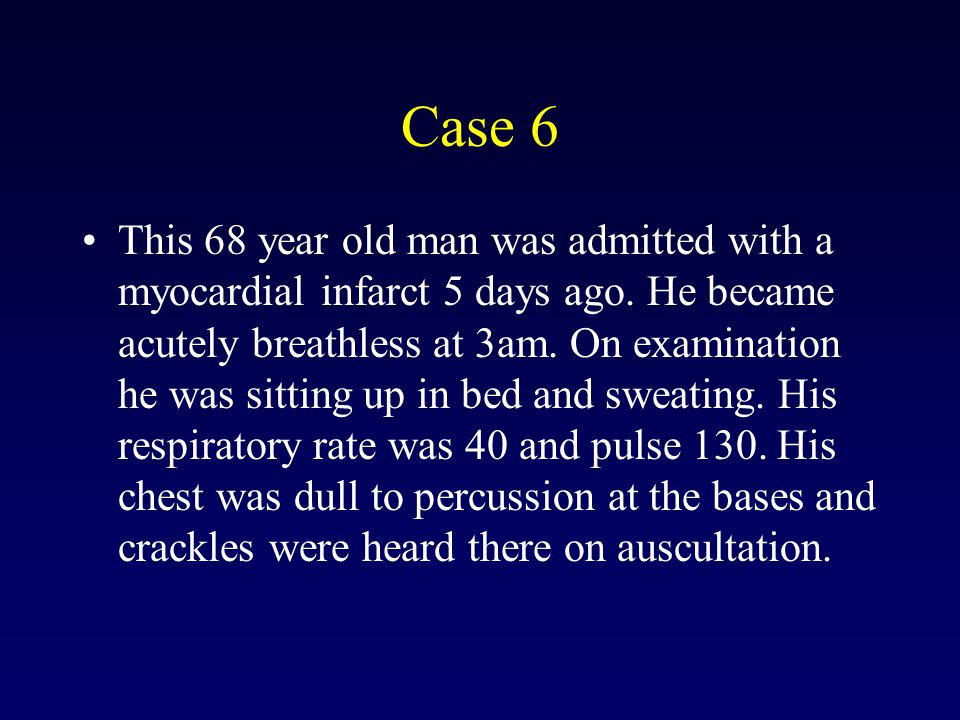 Case 6 This 68 year old man was admitted with a myocardial infarct 5 days ago.