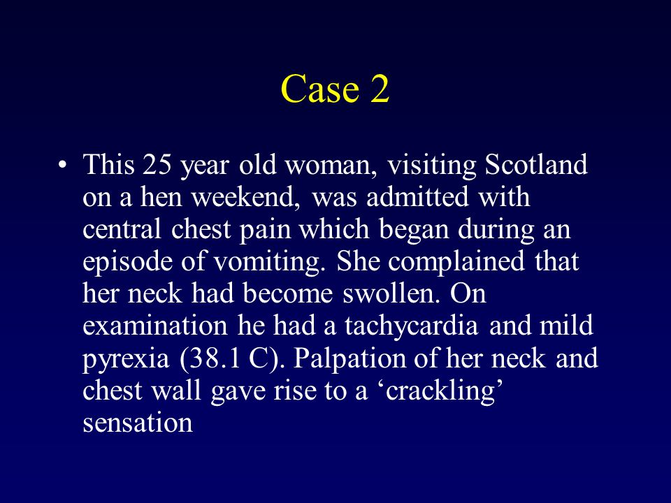 Case 2 This 25 year old woman, visiting Scotland on a hen weekend, was admitted with central chest pain which began during an episode of vomiting.