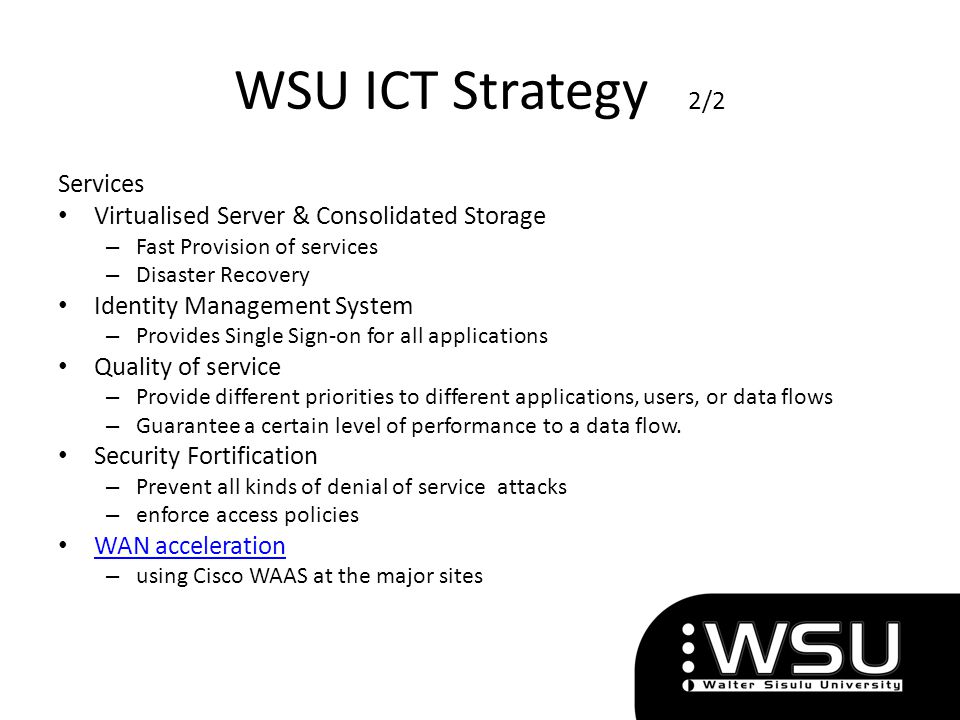 WSU ICT Strategy 2/2 Services Virtualised Server & Consolidated Storage – Fast Provision of services – Disaster Recovery Identity Management System –