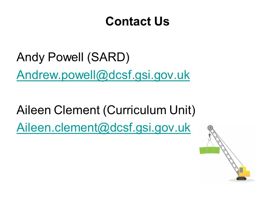 Contact Us Andy Powell (SARD) Andrew.powell@dcsf.gsi.gov.uk Aileen Clement (Curriculum Unit) Aileen.clement@dcsf.gsi.gov.uk