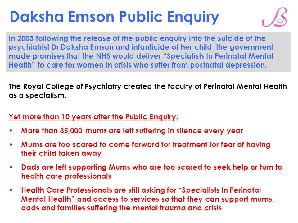Daksha Emson Public Enquiry In 2003 following the release of the public enquiry into the suicide of the psychiatrist Dr Daksha Emson and infanticide o