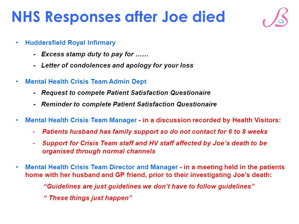 NHS Responses after Joe died Huddersfield Royal Infirmary - Excess stamp duty to pay for …… - Letter of condolences and apology for your loss Mental Health Crisis Team Admin Dept - Request to compete Patient Satisfaction Questionaire - Reminder to complete Patient Satisfaction Questionaire Mental Health Crisis Team Manager - in a discussion recorded by Health Visitors: - Patients husband has family support so do not contact for 6 to 8 weeks - Support for Crisis Team staff and HV staff affected by Joe's death to be organised through normal channels Mental Health Crisis Team Director and Manager - in a meeting held in the patients home with her husband and GP friend, prior to their investigating Joe's death: Guidelines are just guidelines we don't have to follow guidelines These things just happen