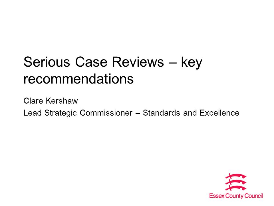 Serious Case Reviews – key recommendations Clare Kershaw Lead Strategic Commissioner – Standards and Excellence