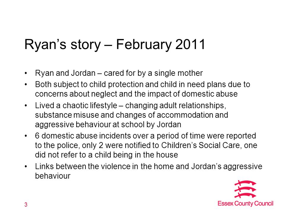3 Ryan's story – February 2011 Ryan and Jordan – cared for by a single mother Both subject to child protection and child in need plans due to concerns about neglect and the impact of domestic abuse Lived a chaotic lifestyle – changing adult relationships, substance misuse and changes of accommodation and aggressive behaviour at school by Jordan 6 domestic abuse incidents over a period of time were reported to the police, only 2 were notified to Children's Social Care, one did not refer to a child being in the house Links between the violence in the home and Jordan's aggressive behaviour