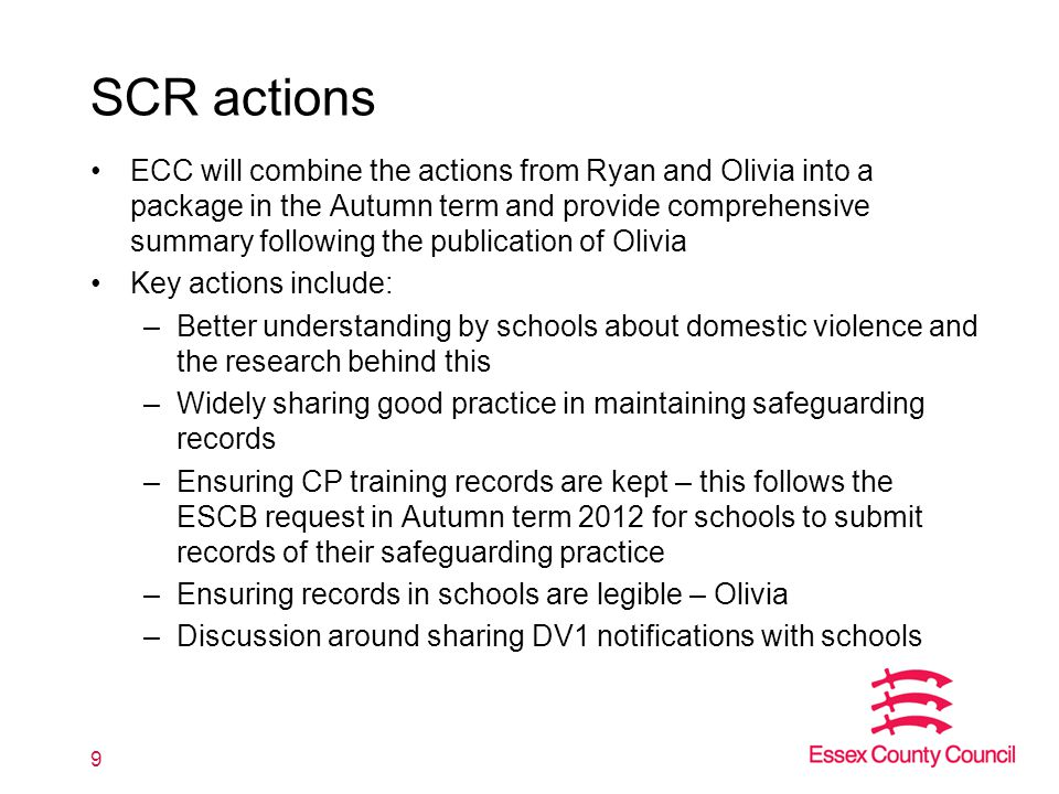 SCR actions ECC will combine the actions from Ryan and Olivia into a package in the Autumn term and provide comprehensive summary following the publication of Olivia Key actions include: –Better understanding by schools about domestic violence and the research behind this –Widely sharing good practice in maintaining safeguarding records –Ensuring CP training records are kept – this follows the ESCB request in Autumn term 2012 for schools to submit records of their safeguarding practice –Ensuring records in schools are legible – Olivia –Discussion around sharing DV1 notifications with schools 9