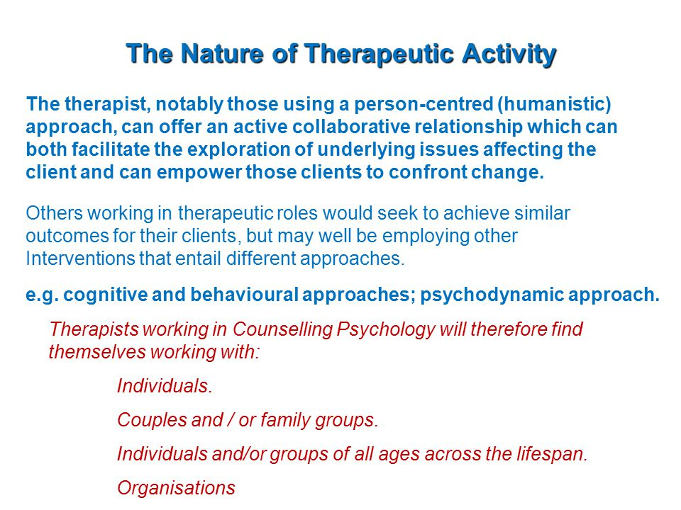 The Nature of Therapeutic Activity The therapist, notably those using a person-centred (humanistic) approach, can offer an active collaborative relationship which can both facilitate the exploration of underlying issues affecting the client and can empower those clients to confront change.