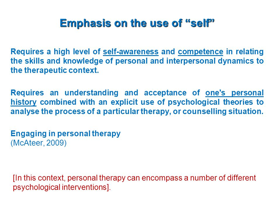 Emphasis on the use of self Requires a high level of self-awareness and competence in relating the skills and knowledge of personal and interpersonal dynamics to the therapeutic context.