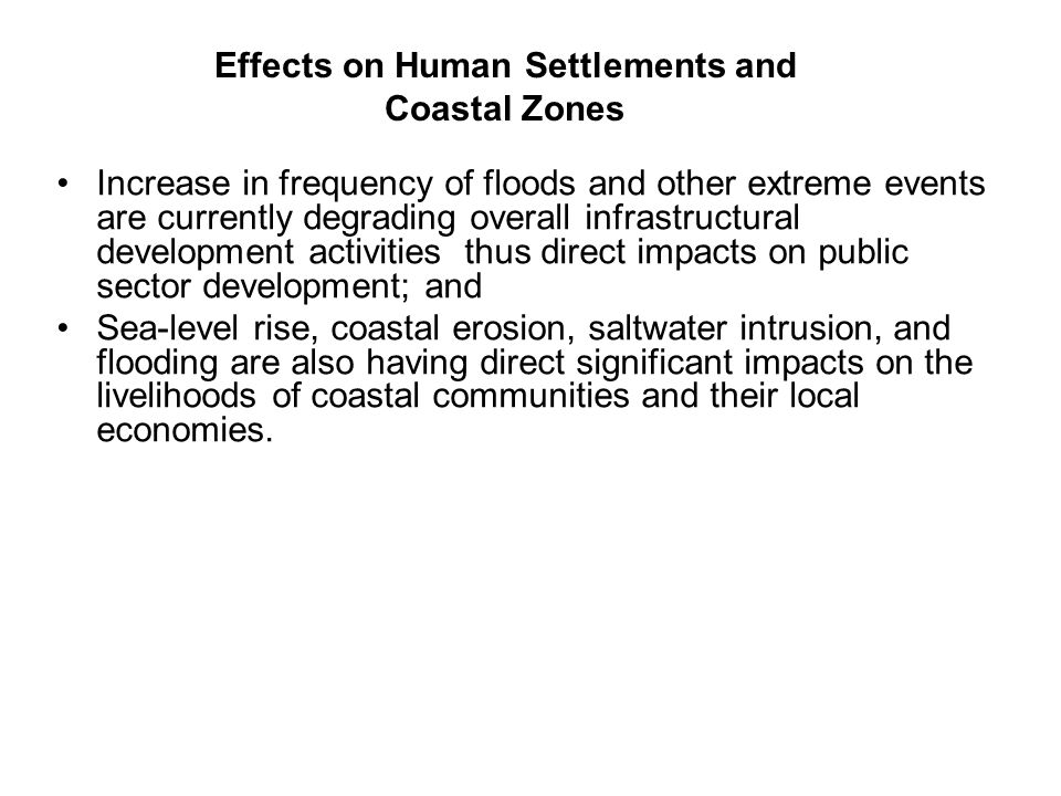 Effects on Human Settlements and Coastal Zones Increase in frequency of floods and other extreme events are currently degrading overall infrastructura