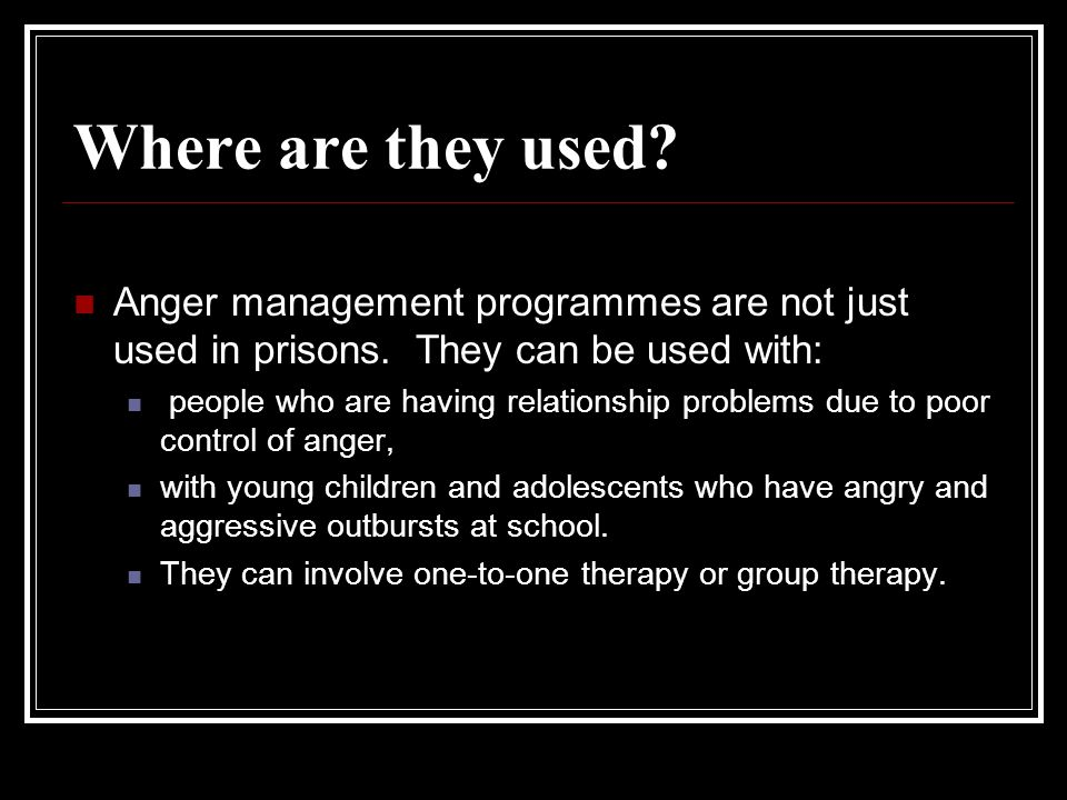 Where are they used? Anger management programmes are not just used in prisons. They can be used with: people who are having relationship problems due