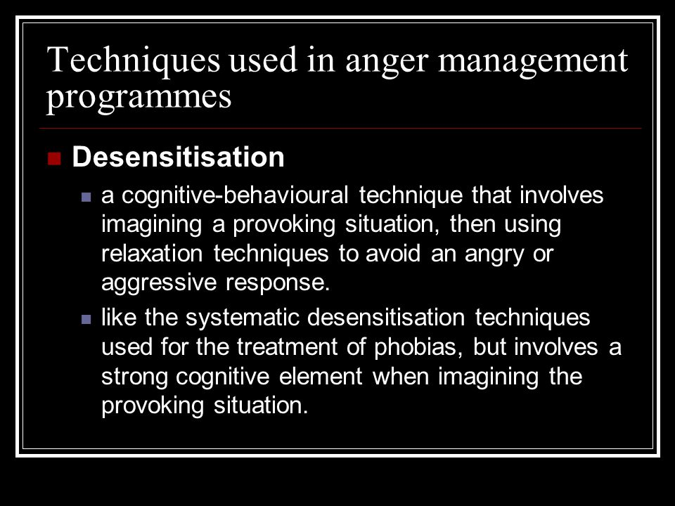 Techniques used in anger management programmes Desensitisation a cognitive-behavioural technique that involves imagining a provoking situation, then u