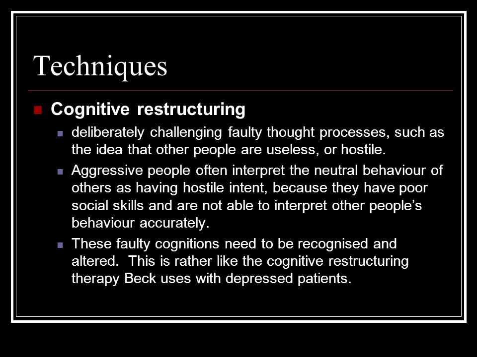 Techniques Cognitive restructuring deliberately challenging faulty thought processes, such as the idea that other people are useless, or hostile. Aggr