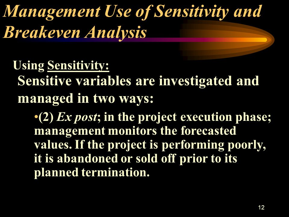 11 Management Use of Sensitivity and Breakeven Analysis Sensitive variables are investigated and managed in two ways: (1) Ex ante; in the planning phase; more effort is used to create better forecasts of future values.