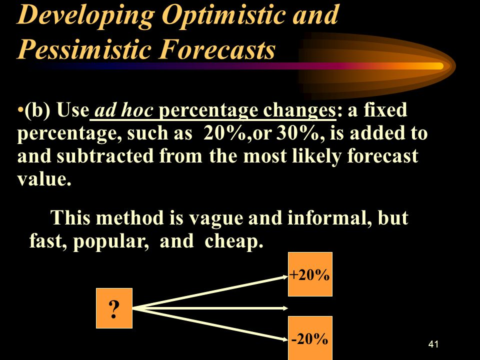 40 Developing Optimistic and Pessimistic Forecasts ( a) Use forecasting –error information from the forecasting methods: eg - upper and lower bounds; prediction interval; expert opinion; physical constraints, are applied to the variables.