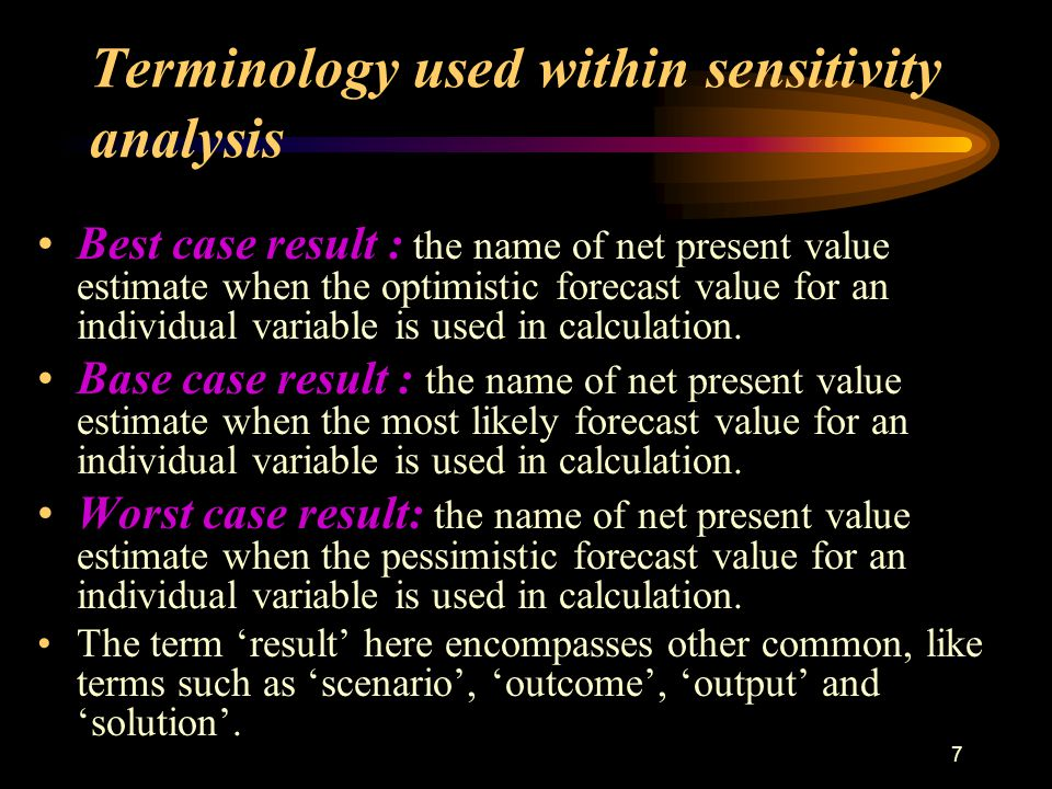6 Terminology used within sensitivity analysis Optimistic, most likely and pessimistic values : These are estimated values at three identified points