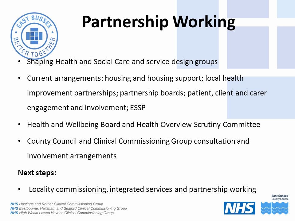Partnership Working Shaping Health and Social Care and service design groups Current arrangements: housing and housing support; local health improvement partnerships; partnership boards; patient, client and carer engagement and involvement; ESSP Health and Wellbeing Board and Health Overview Scrutiny Committee County Council and Clinical Commissioning Group consultation and involvement arrangements Next steps: Locality commissioning, integrated services and partnership working