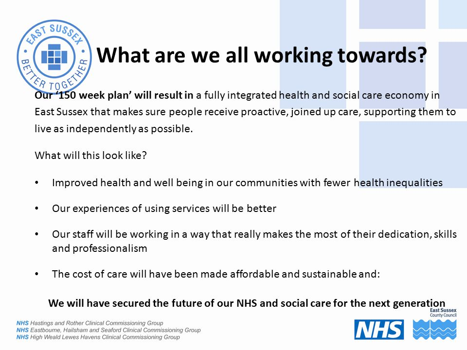 What are we all working towards? Our '150 week plan' will result in a fully integrated health and social care economy in East Sussex that makes sure p