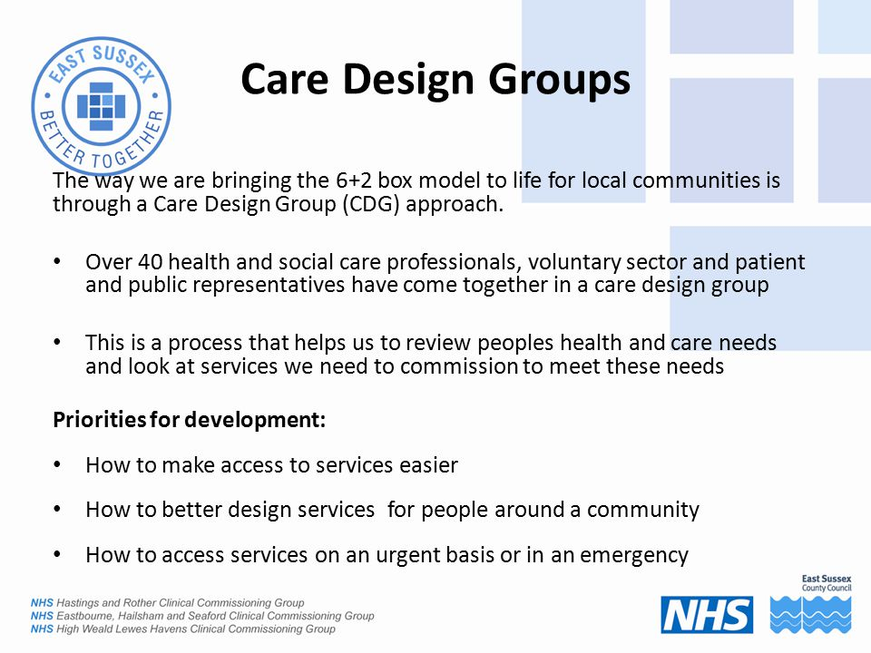 Care Design Groups The way we are bringing the 6+2 box model to life for local communities is through a Care Design Group (CDG) approach.