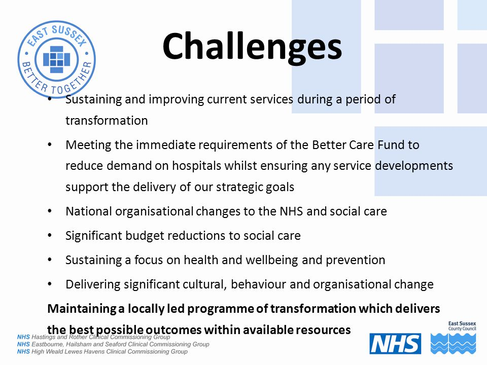 Challenges Sustaining and improving current services during a period of transformation Meeting the immediate requirements of the Better Care Fund to reduce demand on hospitals whilst ensuring any service developments support the delivery of our strategic goals National organisational changes to the NHS and social care Significant budget reductions to social care Sustaining a focus on health and wellbeing and prevention Delivering significant cultural, behaviour and organisational change Maintaining a locally led programme of transformation which delivers the best possible outcomes within available resources
