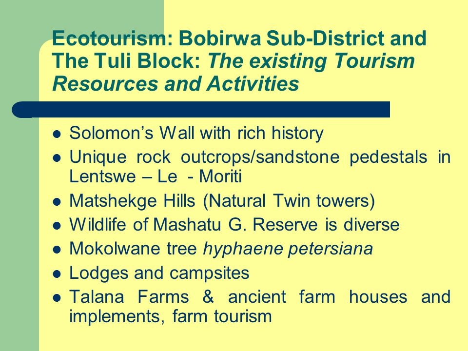 Ecotourism: Bobirwa Sub-District and The Tuli Block: The existing Tourism Resources and Activities Solomon's Wall with rich history Unique rock outcrops/sandstone pedestals in Lentswe – Le - Moriti Matshekge Hills (Natural Twin towers) Wildlife of Mashatu G.