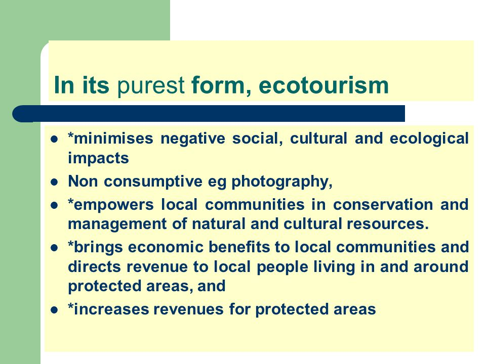 In its purest form, ecotourism *minimises negative social, cultural and ecological impacts Non consumptive eg photography, *empowers local communities in conservation and management of natural and cultural resources.