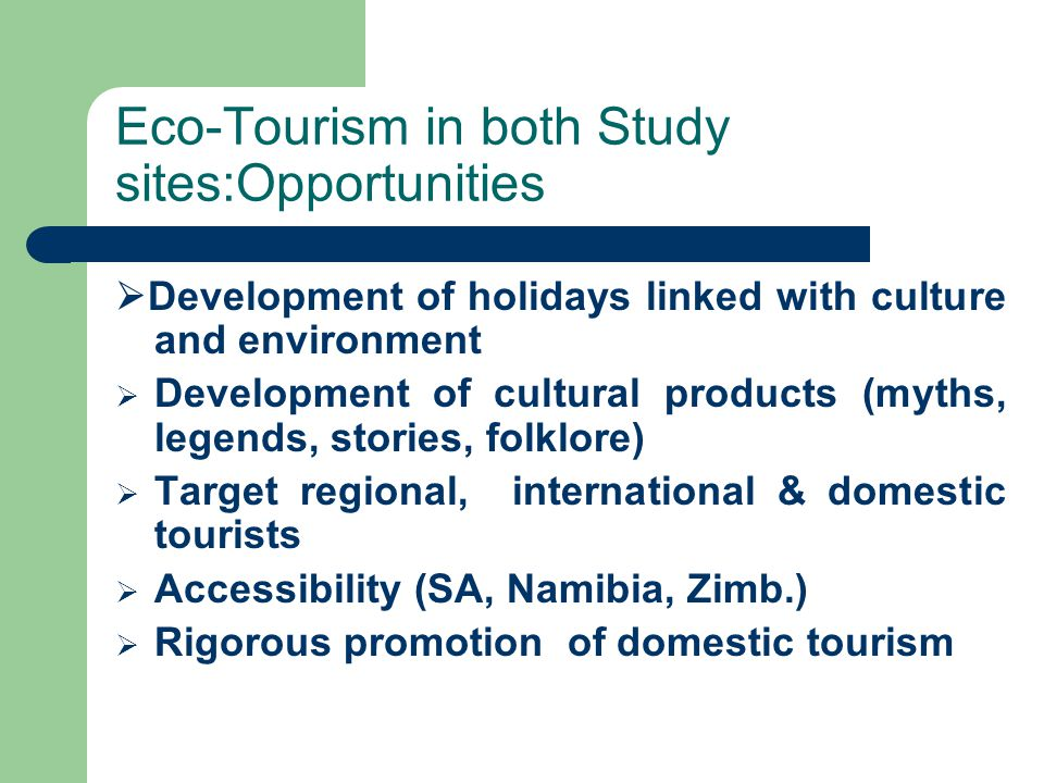 Eco-Tourism in both Study sites:Opportunities  Development of holidays linked with culture and environment  Development of cultural products (myths, legends, stories, folklore)  Target regional, international & domestic tourists  Accessibility (SA, Namibia, Zimb.)  Rigorous promotion of domestic tourism