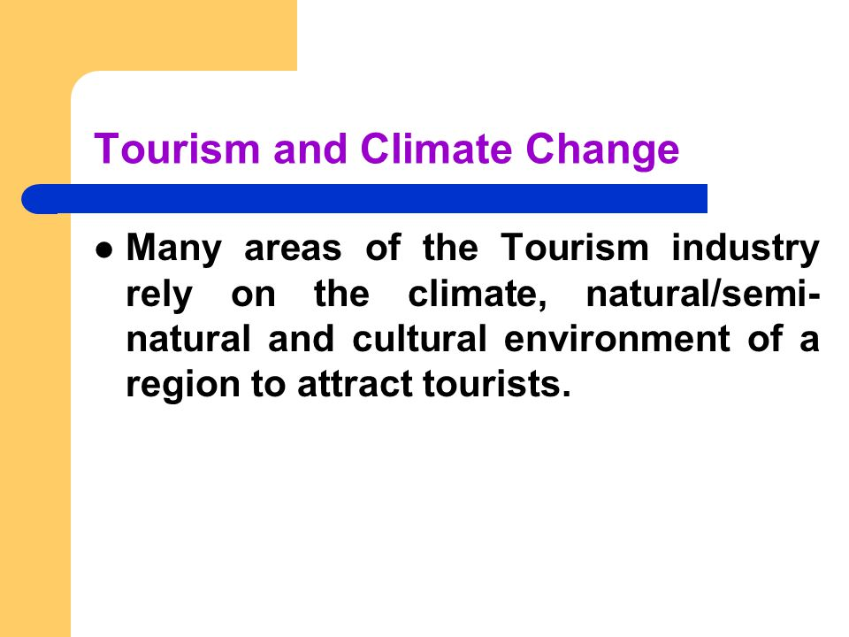 Tourism and Climate Change Many areas of the Tourism industry rely on the climate, natural/semi- natural and cultural environment of a region to attract tourists.