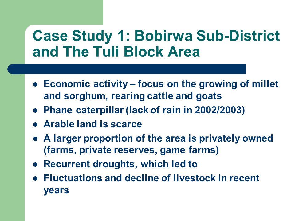 Case Study 1: Bobirwa Sub-District and The Tuli Block Area Economic activity – focus on the growing of millet and sorghum, rearing cattle and goats Phane caterpillar (lack of rain in 2002/2003) Arable land is scarce A larger proportion of the area is privately owned (farms, private reserves, game farms) Recurrent droughts, which led to Fluctuations and decline of livestock in recent years