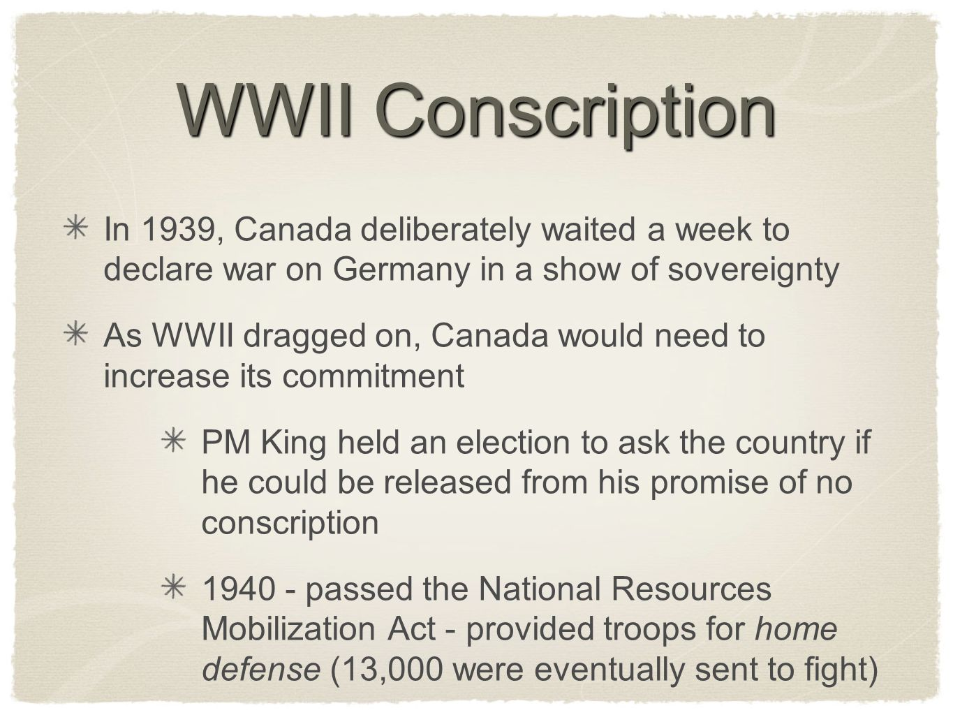 WWII Conscription In 1939, Canada deliberately waited a week to declare war on Germany in a show of sovereignty As WWII dragged on, Canada would need