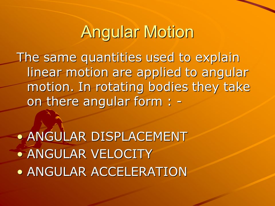 The same quantities used to explain linear motion are applied to angular motion.