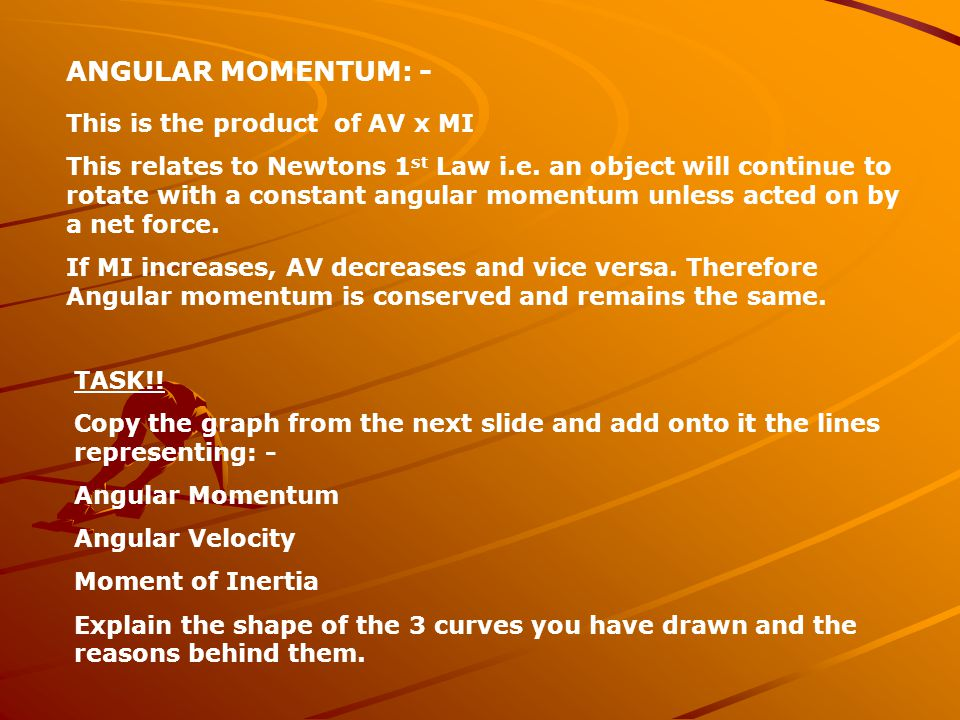 ANGULAR MOMENTUM: - This is the product of AV x MI This relates to Newtons 1 st Law i.e.