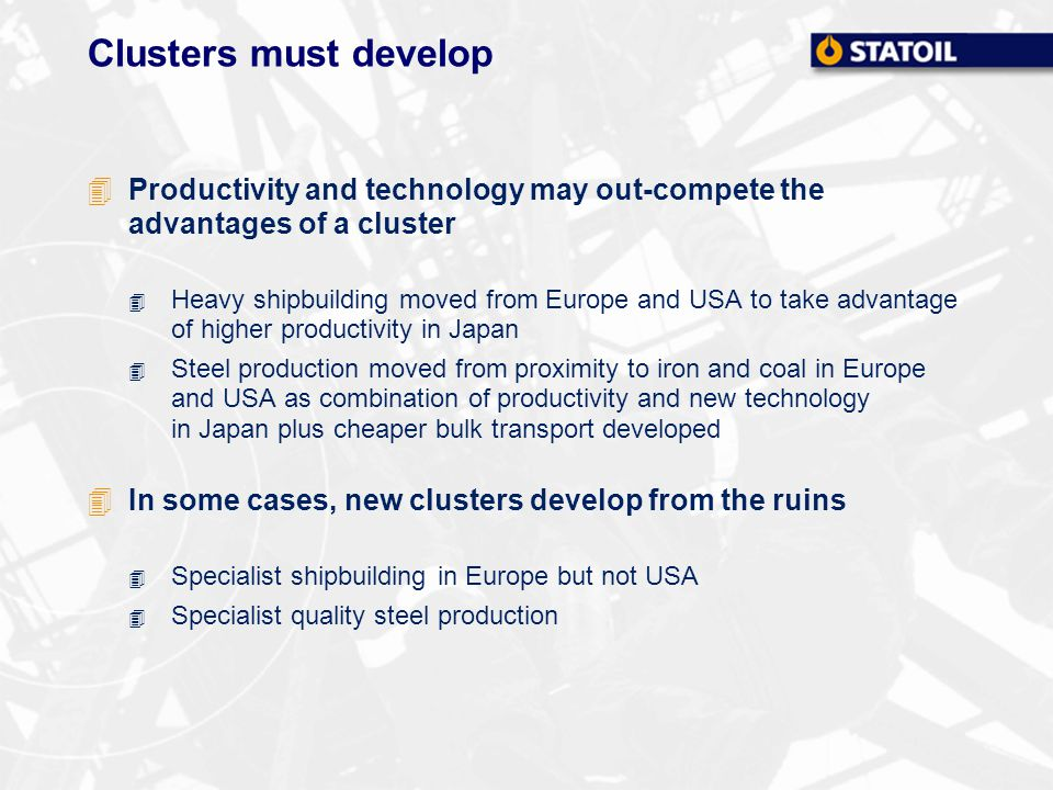 Clusters must develop 4Productivity and technology may out-compete the advantages of a cluster 4 Heavy shipbuilding moved from Europe and USA to take advantage of higher productivity in Japan 4 Steel production moved from proximity to iron and coal in Europe and USA as combination of productivity and new technology in Japan plus cheaper bulk transport developed 4In some cases, new clusters develop from the ruins 4 Specialist shipbuilding in Europe but not USA 4 Specialist quality steel production