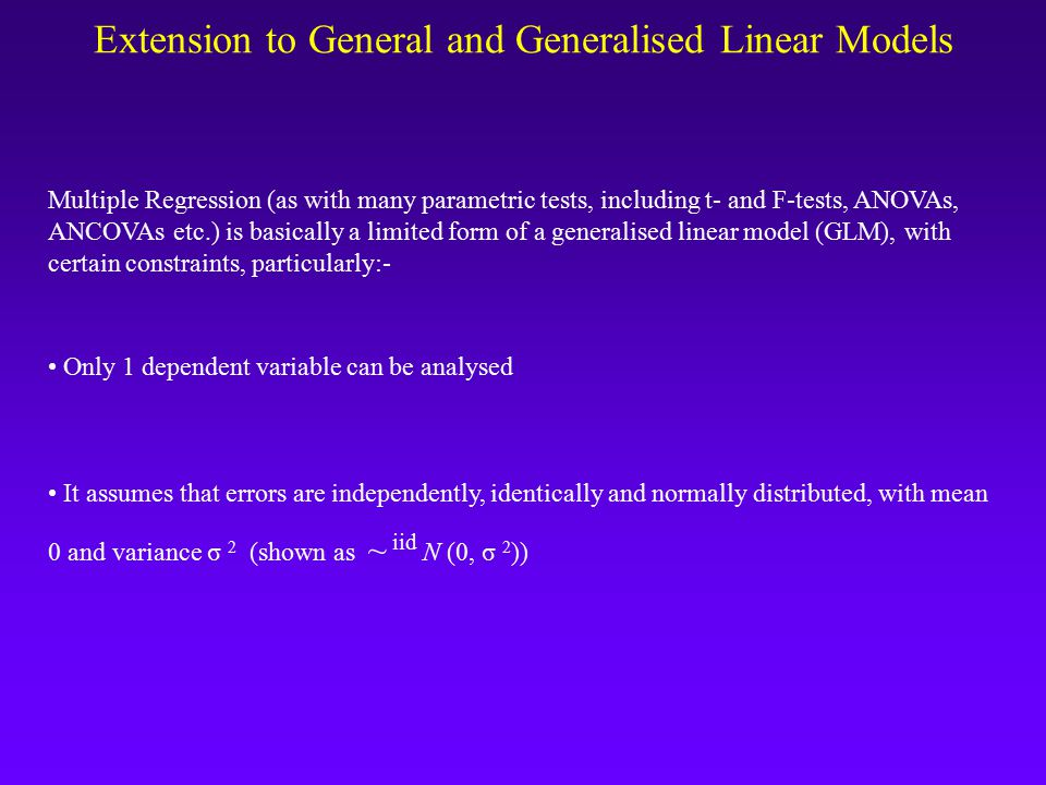 Extension to General and Generalised Linear Models Multiple Regression (as with many parametric tests, including t- and F-tests, ANOVAs, ANCOVAs etc.) is basically a limited form of a generalised linear model (GLM), with certain constraints, particularly:- Only 1 dependent variable can be analysed It assumes that errors are independently, identically and normally distributed, with mean 0 and variance σ 2 (shown as ~ iid Ν (0, σ 2 ))
