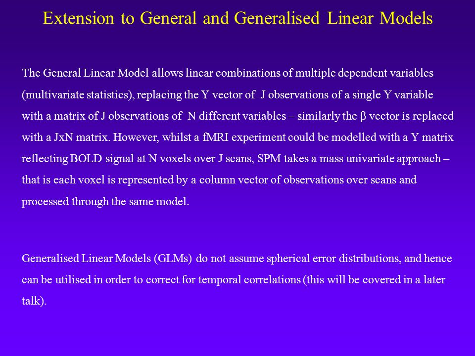 Extension to General and Generalised Linear Models The General Linear Model allows linear combinations of multiple dependent variables (multivariate statistics), replacing the Y vector of J observations of a single Y variable with a matrix of J observations of N different variables – similarly the β vector is replaced with a JxN matrix.