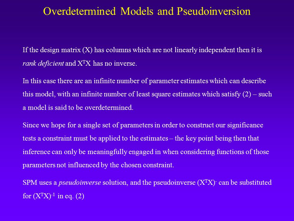 Overdetermined Models and Pseudoinversion If the design matrix (X) has columns which are not linearly independent then it is rank deficient and X T X has no inverse.