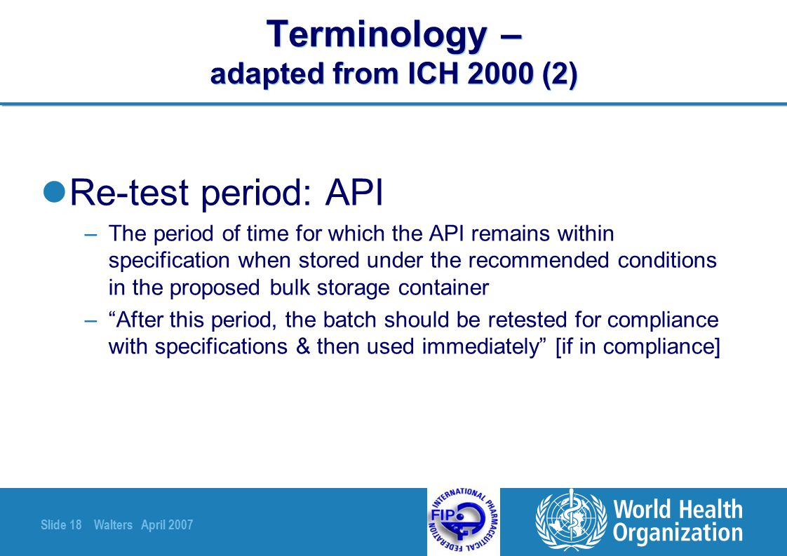 Slide 18 Walters April 2007 Terminology – adapted from ICH 2000 (2) Re-test period: API –The period of time for which the API remains within specifica