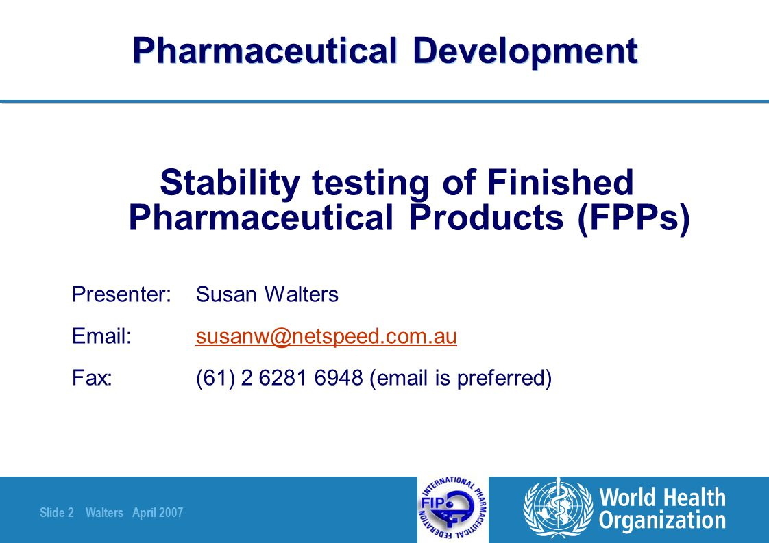 Slide 63 Walters April 2007 Pharmaceutical Development Summary and conclusion Stability data submitted during the registration process should confirm that all batches of the FPP will remain of acceptable quality when stored in the marketing container, at the most extreme storage conditions permitted by container labelling & prescribing information, for the duration of the shelf life Any subsequent variations (for example to site or method of manufacture of the API or FPP) should be shown not to reduce the shelf life as defined above