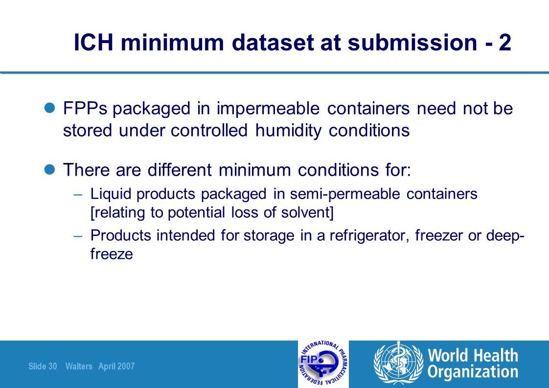 Slide 30 Walters April 2007 ICH minimum dataset at submission - 2 FPPs packaged in impermeable containers need not be stored under controlled humidity