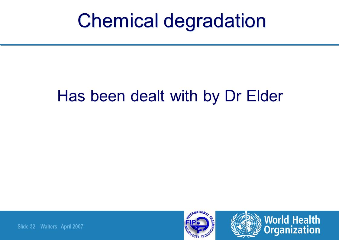 Slide 32 Walters April 2007 Chemical degradation Has been dealt with by Dr Elder