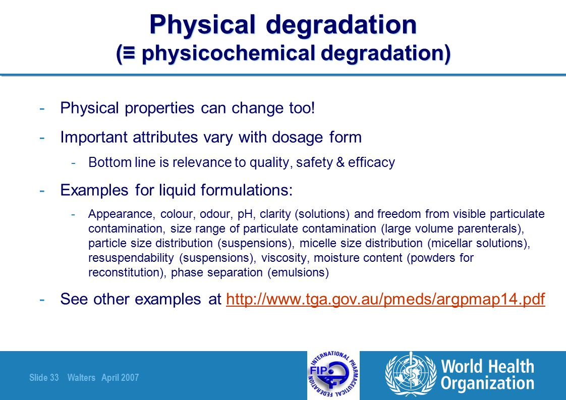 Slide 33 Walters April 2007 Physical degradation (≡ physicochemical degradation) -Physical properties can change too! -Important attributes vary with